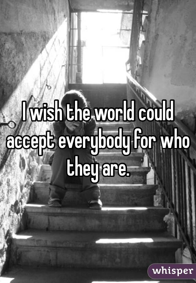 I wish the world could accept everybody for who they are.