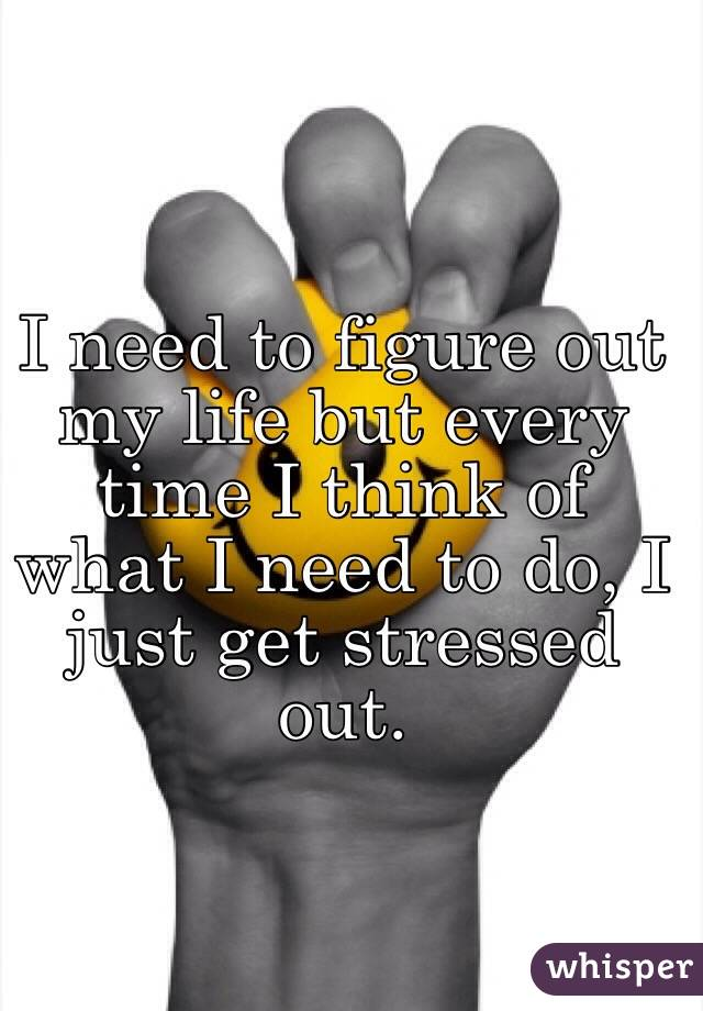 I need to figure out my life but every time I think of what I need to do, I just get stressed out.