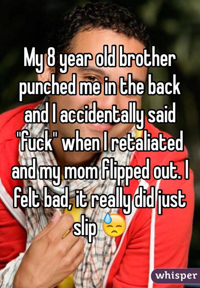 """My 8 year old brother punched me in the back and I accidentally said """"fuck"""" when I retaliated and my mom flipped out. I felt bad, it really did just slip 😓"""