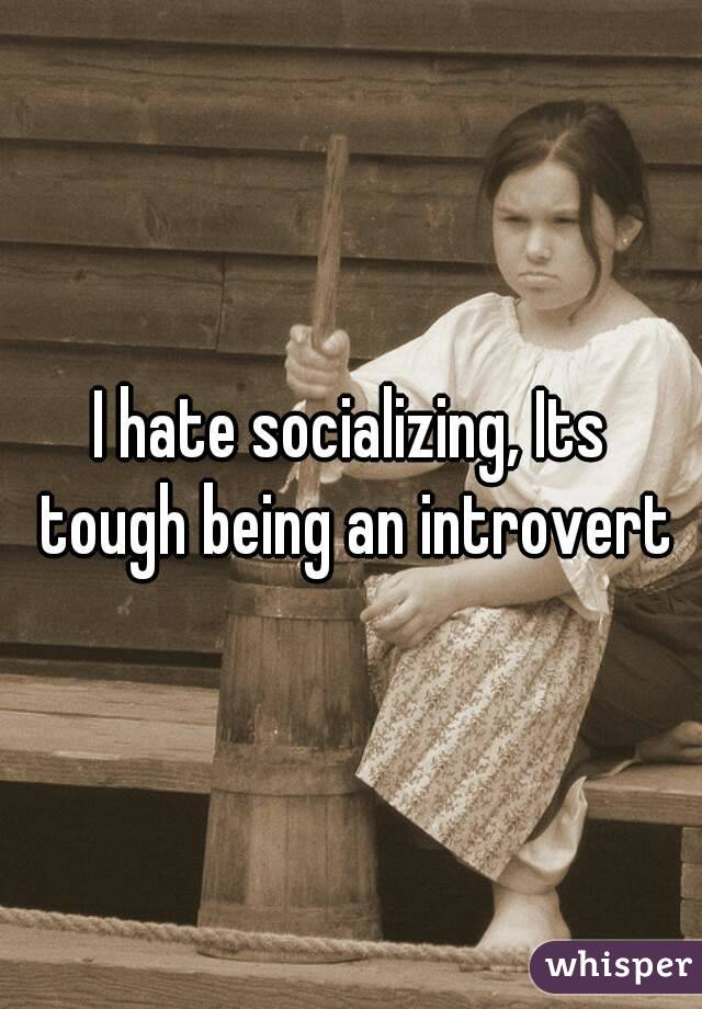 I hate socializing, Its tough being an introvert