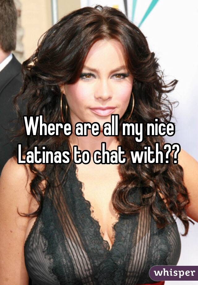 Where are all my nice Latinas to chat with??