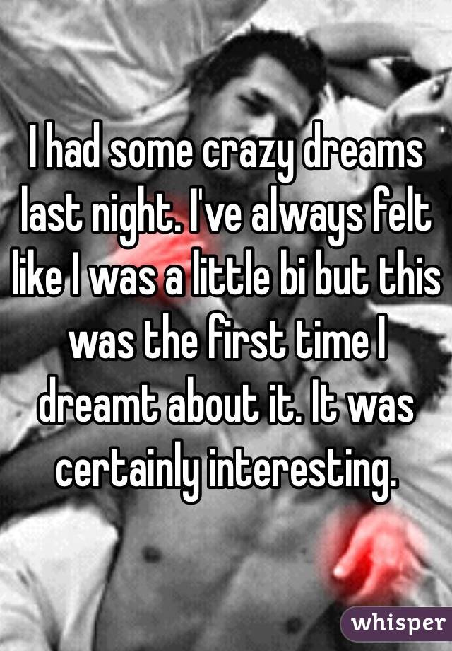 I had some crazy dreams last night. I've always felt like I was a little bi but this was the first time I dreamt about it. It was certainly interesting.