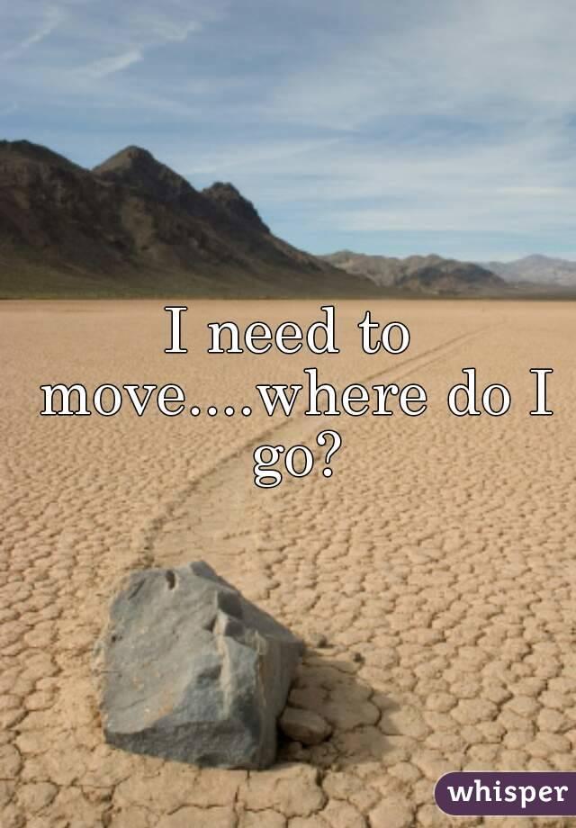 I need to move....where do I go?