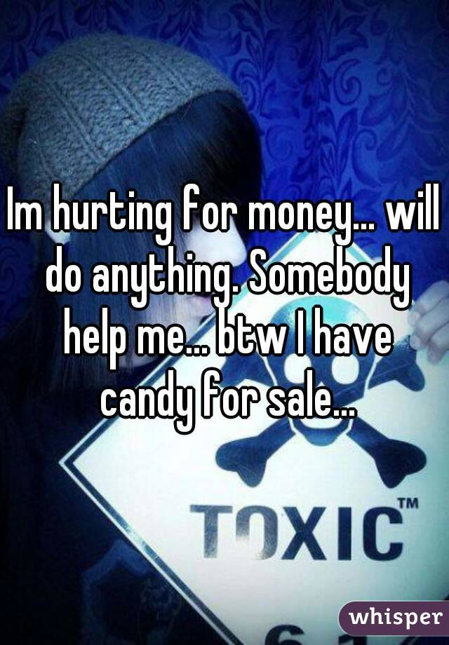 Im hurting for money... will do anything. Somebody help me... btw I have candy for sale...