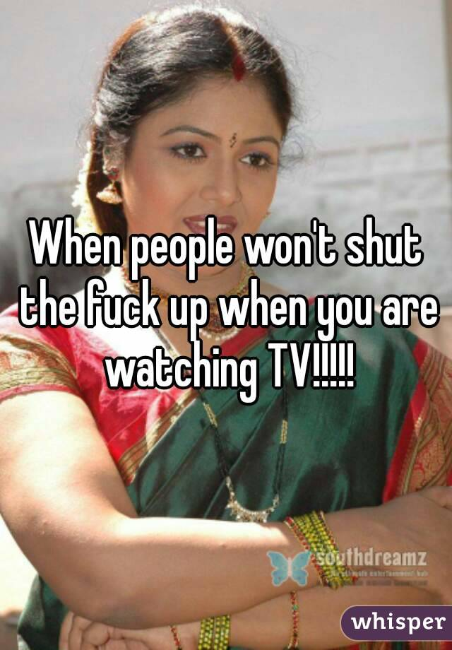 When people won't shut the fuck up when you are watching TV!!!!!