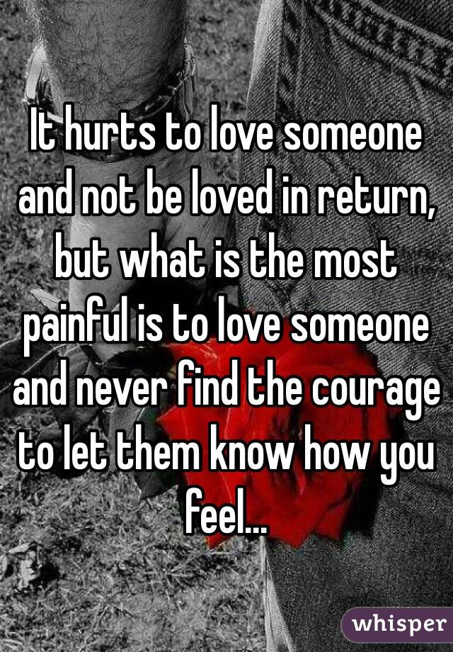 It hurts to love someone and not be loved in return, but what is the most painful is to love someone and never find the courage to let them know how you feel...