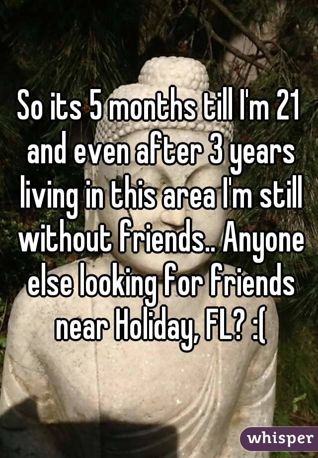 So its 5 months till I'm 21 and even after 3 years living in this area I'm still without friends.. Anyone else looking for friends near Holiday, FL? :(