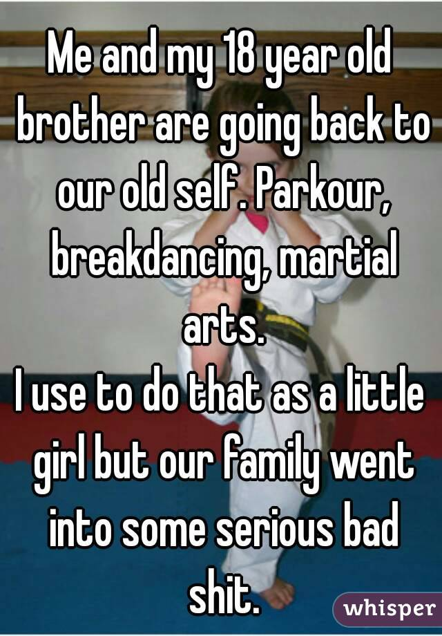 Me and my 18 year old brother are going back to our old self. Parkour, breakdancing, martial arts. I use to do that as a little girl but our family went into some serious bad shit.