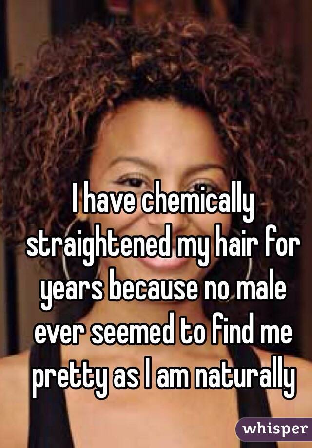 I have chemically straightened my hair for years because no male ever seemed to find me pretty as I am naturally