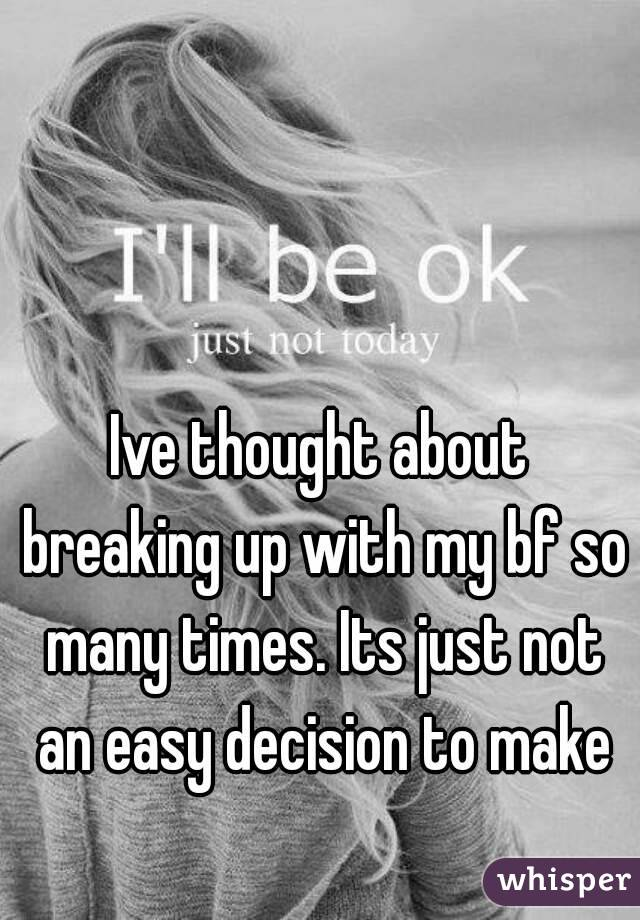 Ive thought about breaking up with my bf so many times. Its just not an easy decision to make