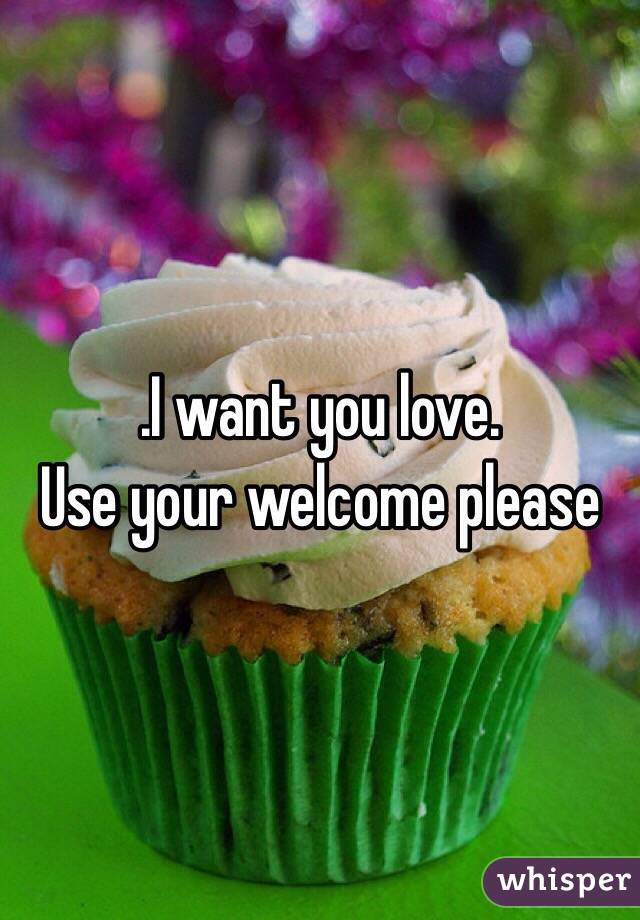 .I want you love. Use your welcome please