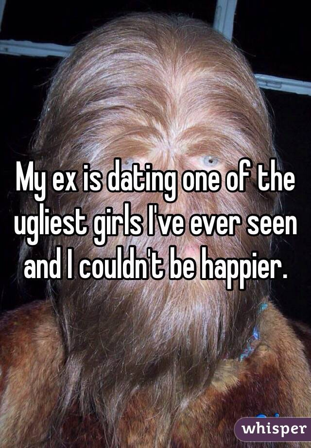 My ex is dating one of the ugliest girls I've ever seen and I couldn't be happier.