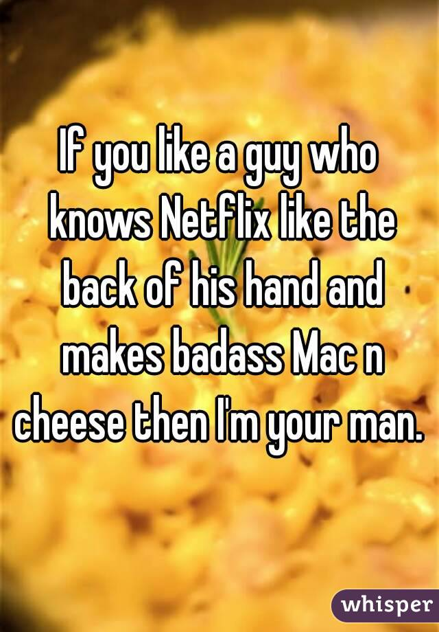 If you like a guy who knows Netflix like the back of his hand and makes badass Mac n cheese then I'm your man.