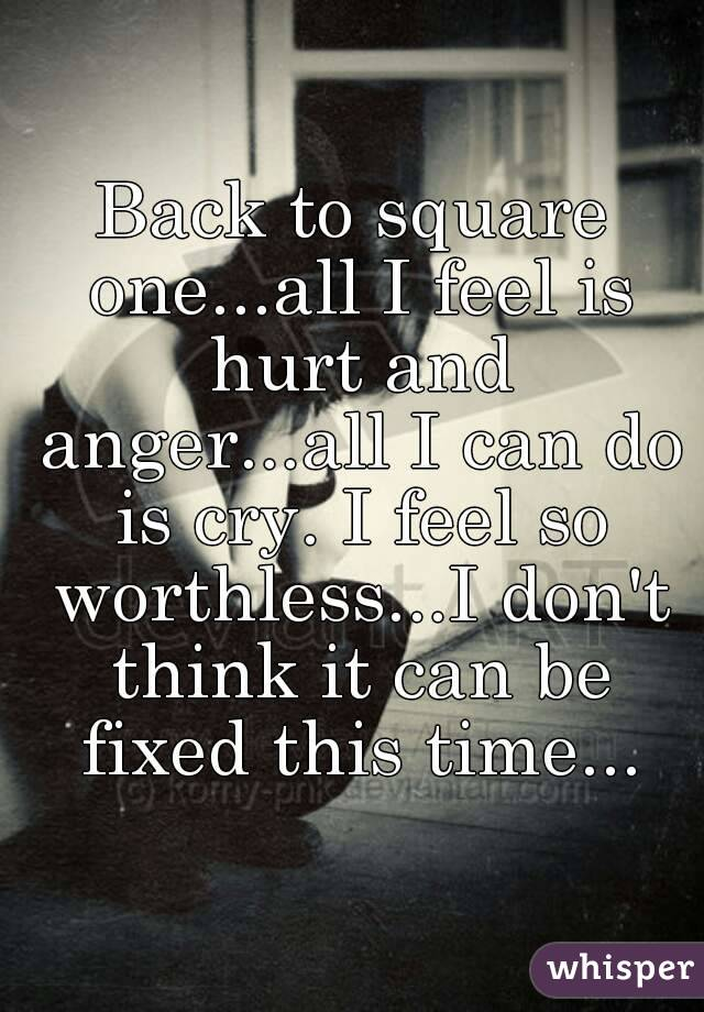 Back to square one...all I feel is hurt and anger...all I can do is cry. I feel so worthless...I don't think it can be fixed this time...