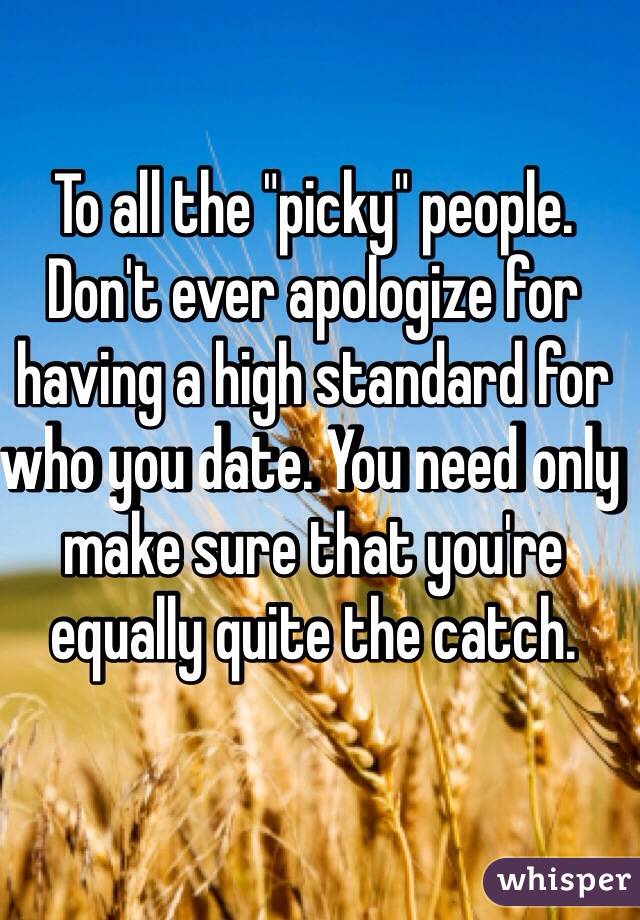 "To all the ""picky"" people. Don't ever apologize for having a high standard for who you date. You need only make sure that you're equally quite the catch."