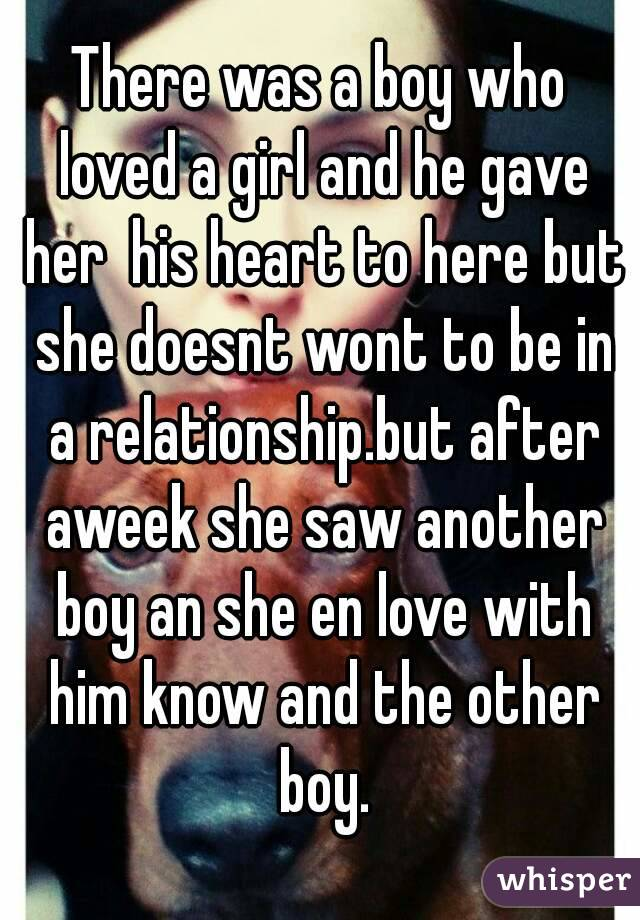 There was a boy who loved a girl and he gave her  his heart to here but she doesnt wont to be in a relationship.but after aweek she saw another boy an she en love with him know and the other boy.