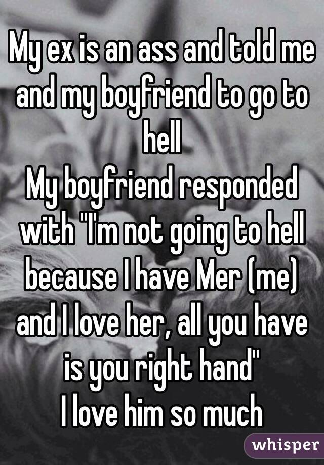 "My ex is an ass and told me and my boyfriend to go to hell My boyfriend responded with ""I'm not going to hell because I have Mer (me) and I love her, all you have is you right hand"" I love him so much"