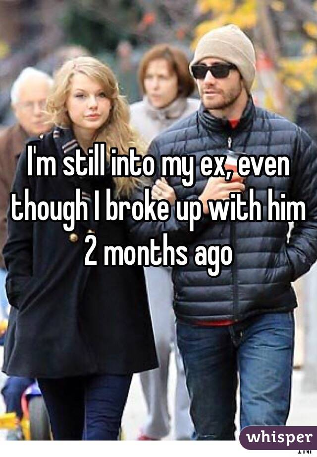I'm still into my ex, even though I broke up with him   2 months ago