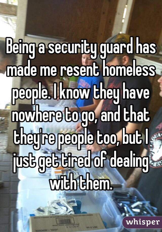 Being a security guard has made me resent homeless people. I know they have nowhere to go, and that they're people too, but I just get tired of dealing with them.