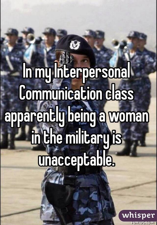 In my Interpersonal Communication class apparently being a woman in the military is unacceptable.
