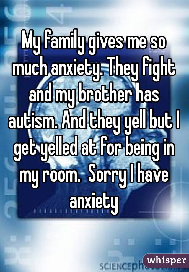 My family gives me so much anxiety. They fight and my brother has autism. And they yell but I get yelled at for being in my room.  Sorry I have anxiety