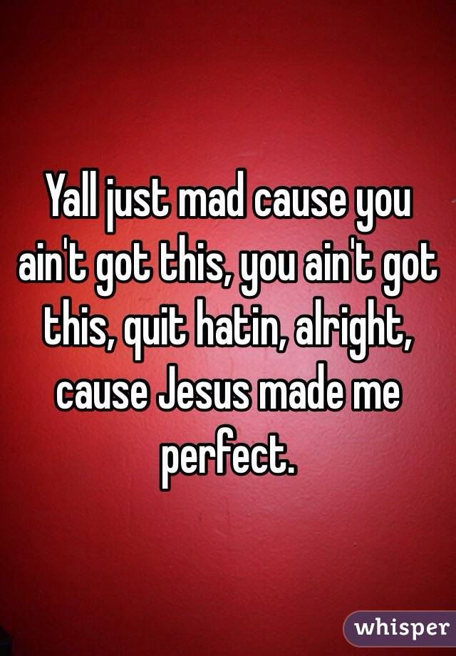Yall just mad cause you ain't got this, you ain't got this, quit hatin, alright, cause Jesus made me perfect.
