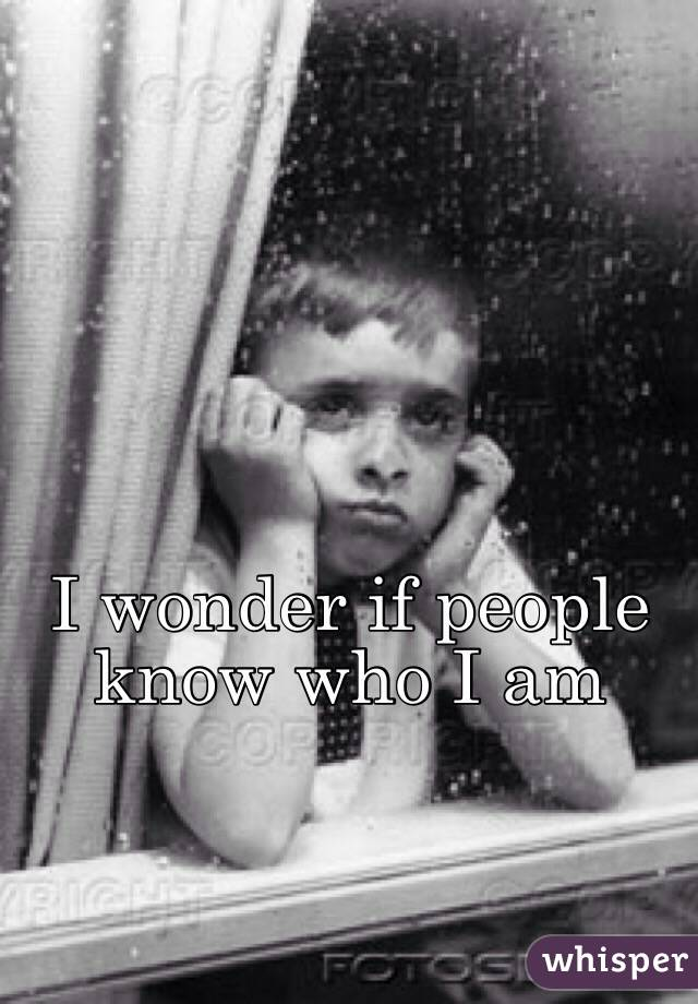 I wonder if people know who I am