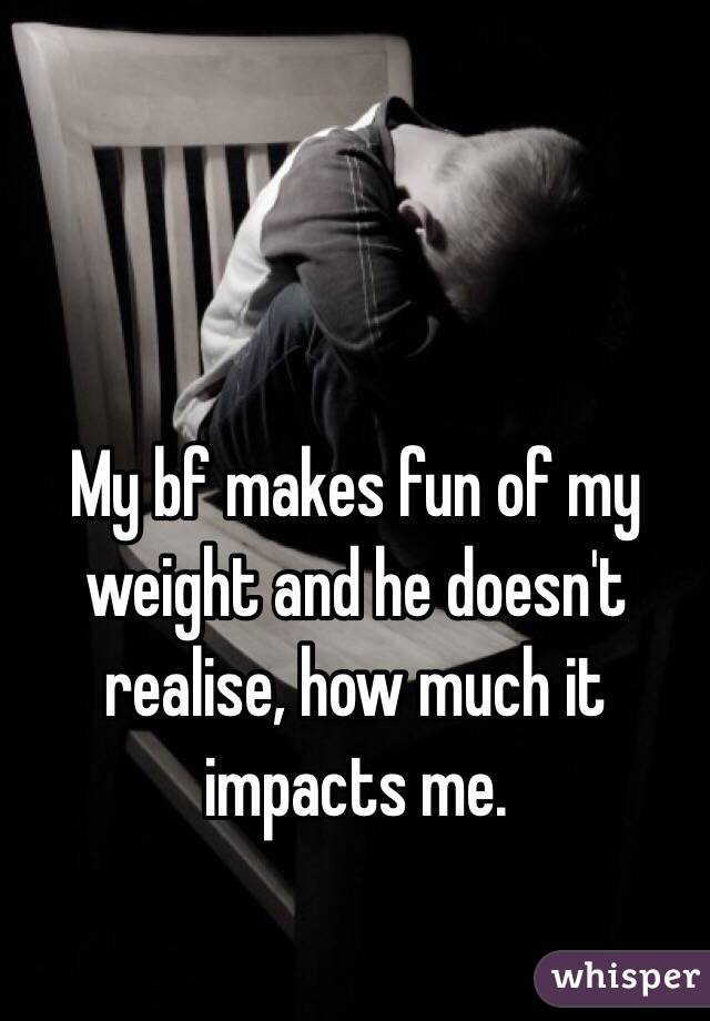 My bf makes fun of my weight and he doesn't realise, how much it impacts me.