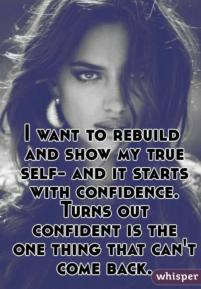 I want to rebuild and show my true self- and it starts with confidence. Turns out confident is the one thing that can't come back.