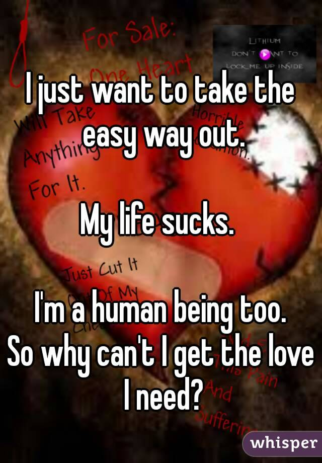 I just want to take the easy way out.  My life sucks.   I'm a human being too. So why can't I get the love I need?