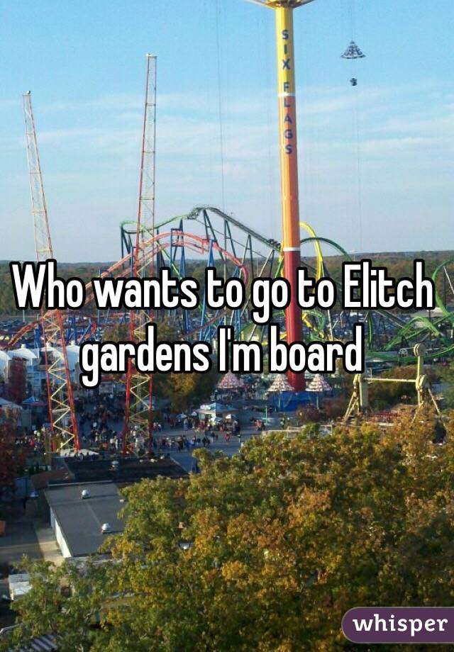 Who wants to go to Elitch gardens I'm board