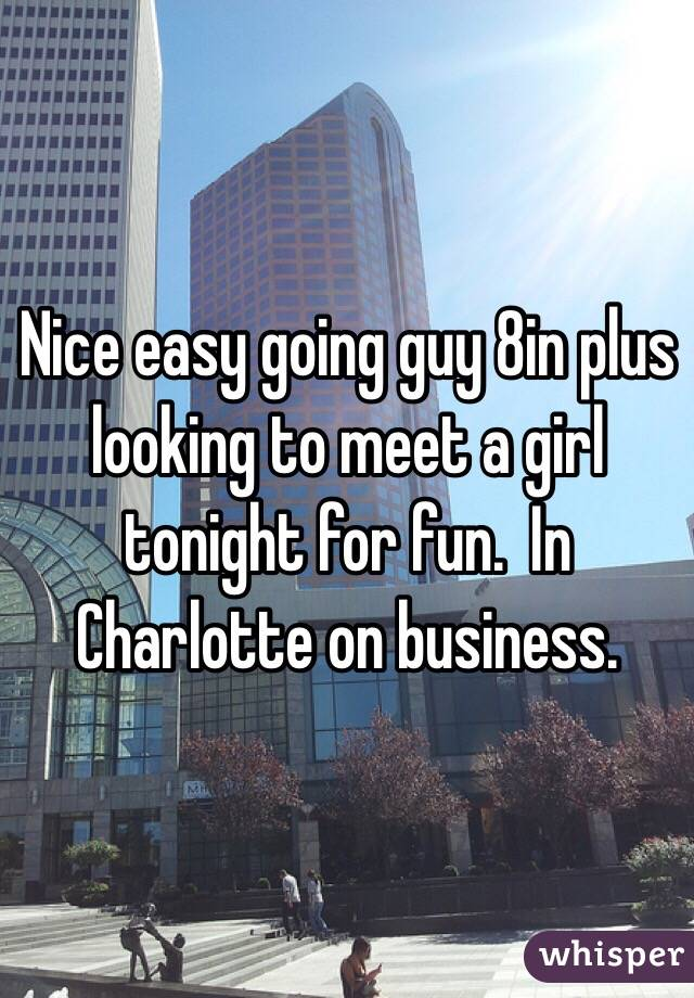 Nice easy going guy 8in plus looking to meet a girl tonight for fun.  In Charlotte on business.