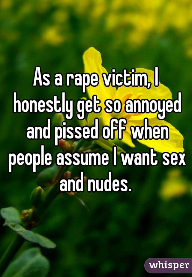 As a rape victim, I honestly get so annoyed and pissed off when people assume I want sex and nudes.