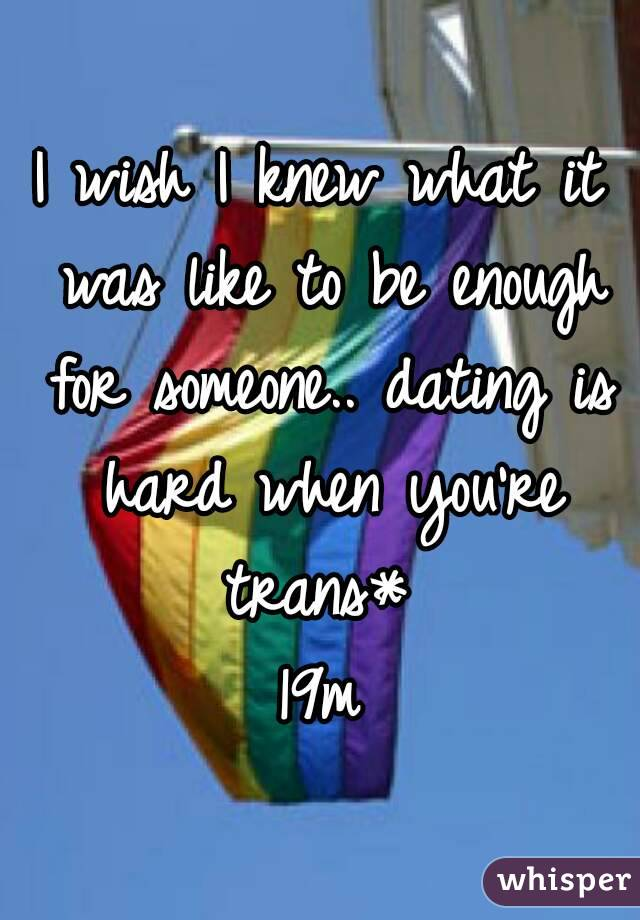 I wish I knew what it was like to be enough for someone.. dating is hard when you're trans*  19m