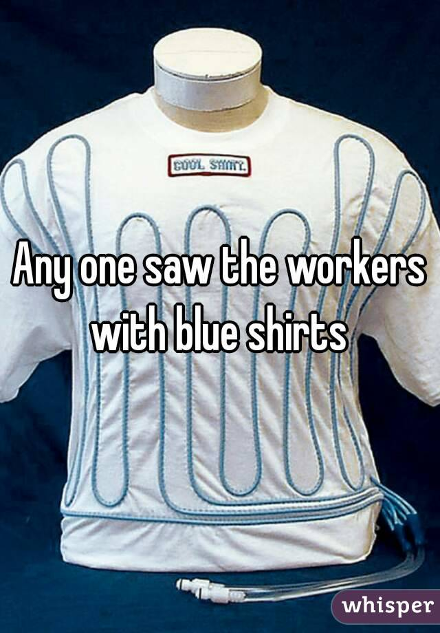 Any one saw the workers with blue shirts