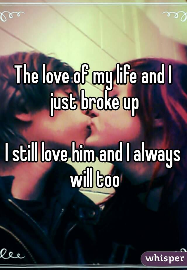 The love of my life and I just broke up  I still love him and I always will too