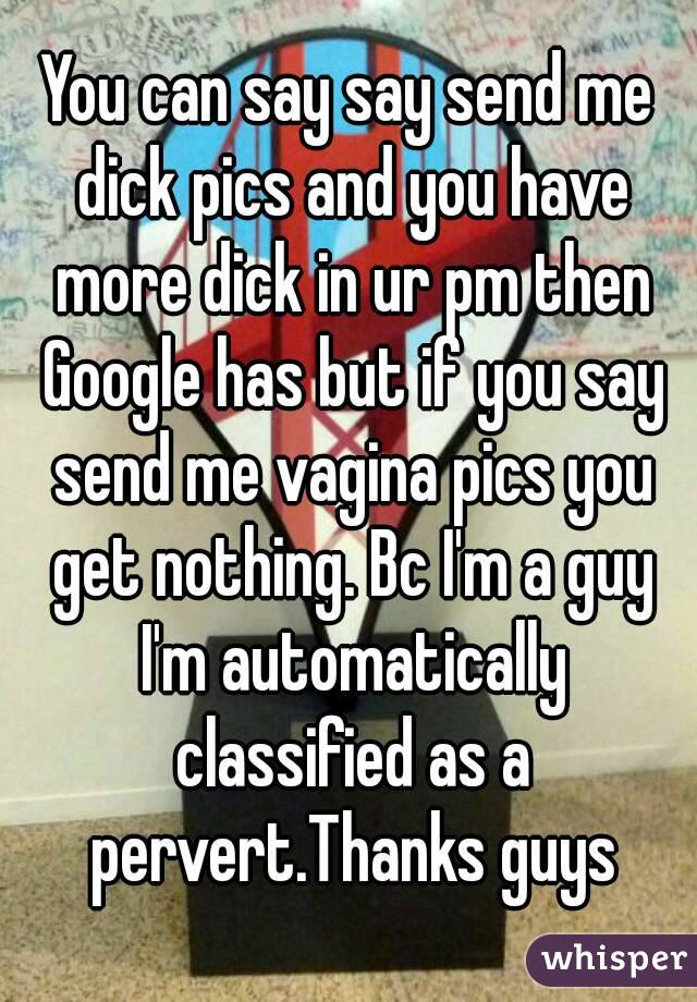 You can say say send me dick pics and you have more dick in ur pm then Google has but if you say send me vagina pics you get nothing. Bc I'm a guy I'm automatically classified as a pervert.Thanks guys