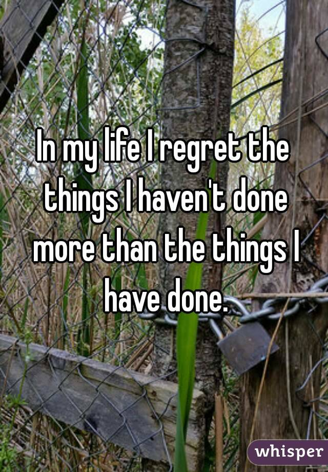 In my life I regret the things I haven't done more than the things I have done.