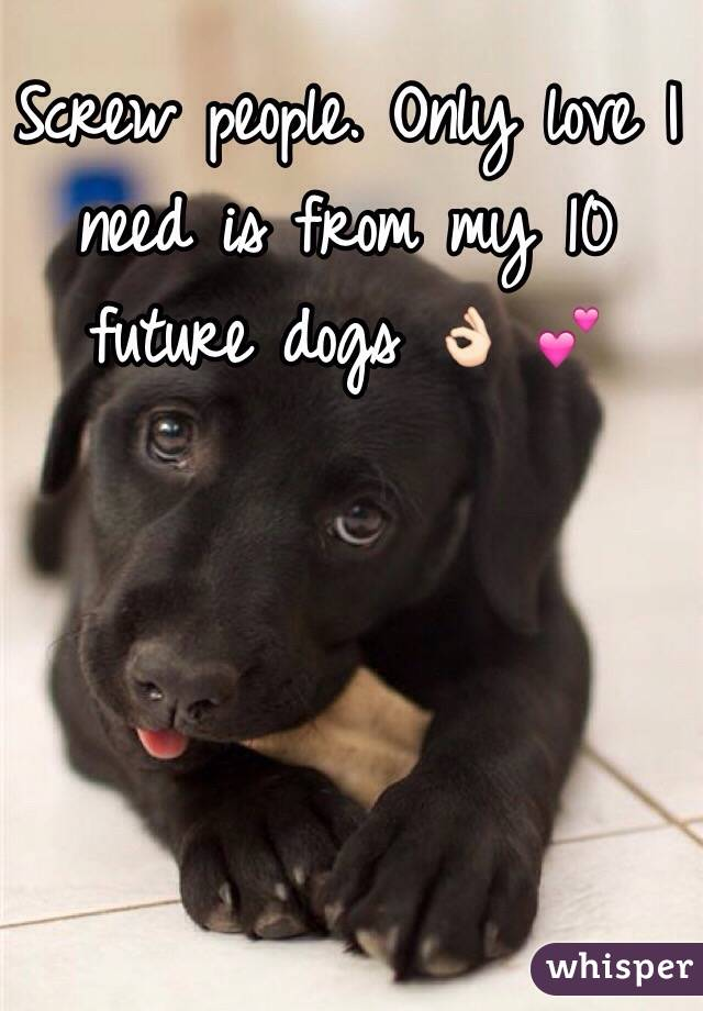 Screw people. Only love I need is from my 10 future dogs 👌🏻 💕