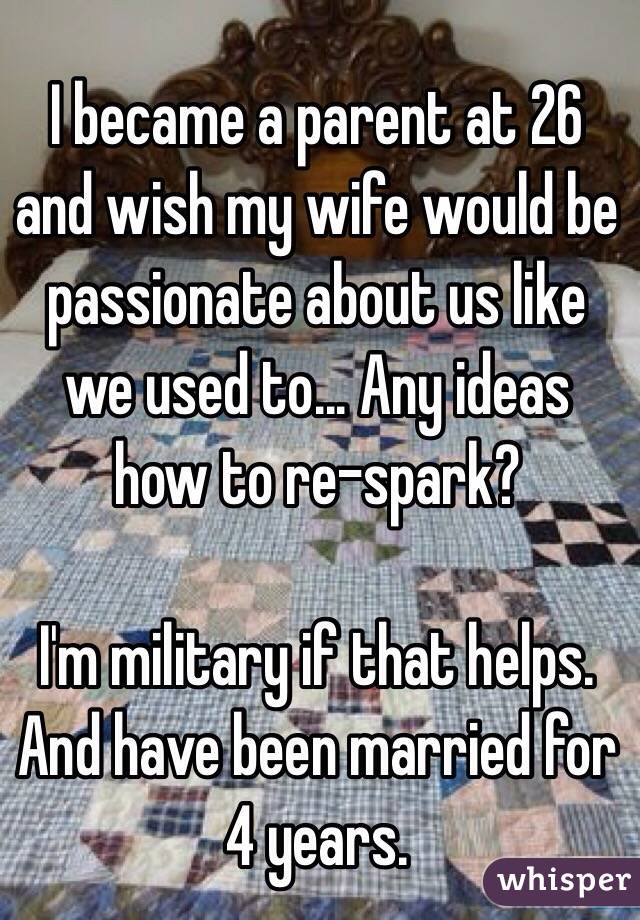 I became a parent at 26 and wish my wife would be passionate about us like we used to... Any ideas how to re-spark?  I'm military if that helps. And have been married for 4 years.