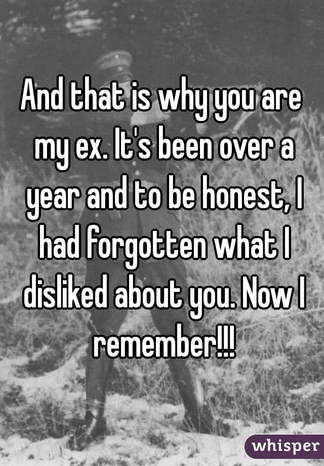 And that is why you are my ex. It's been over a year and to be honest, I had forgotten what I disliked about you. Now I remember!!!