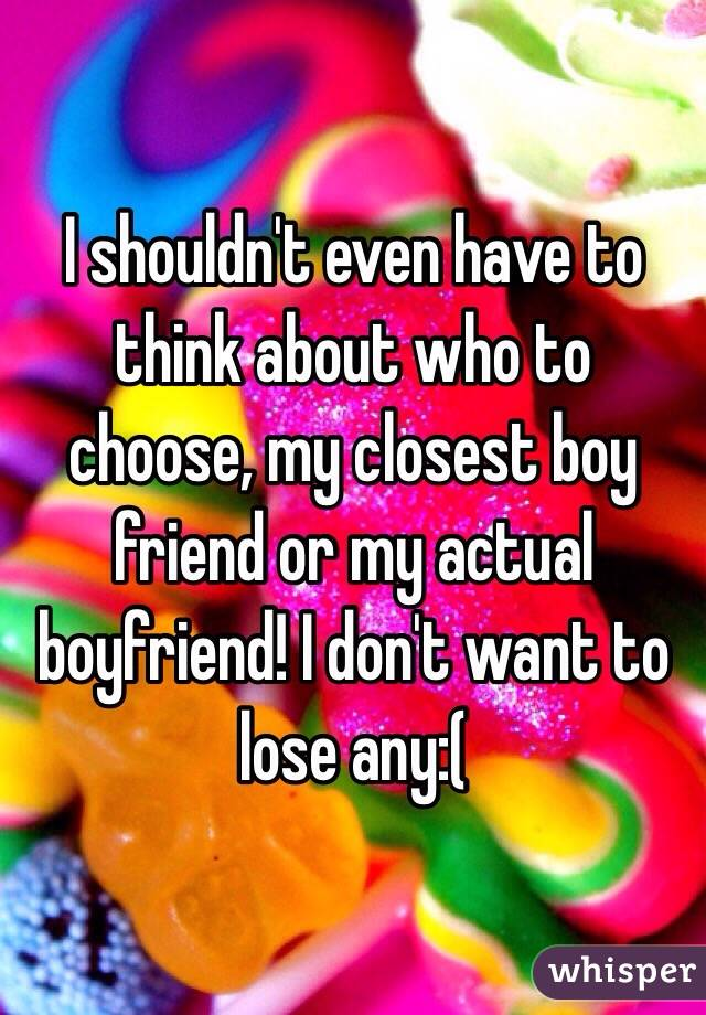 I shouldn't even have to think about who to choose, my closest boy friend or my actual boyfriend! I don't want to lose any:(