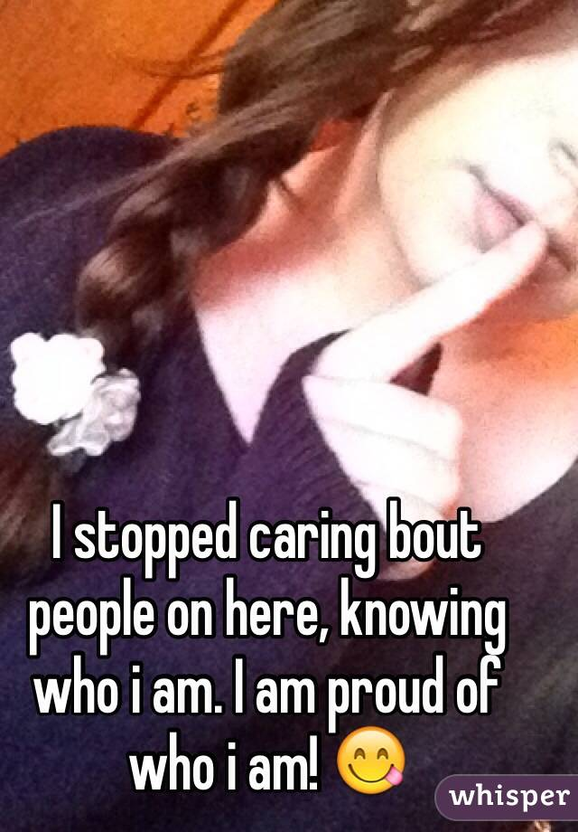 I stopped caring bout people on here, knowing who i am. I am proud of who i am! 😋