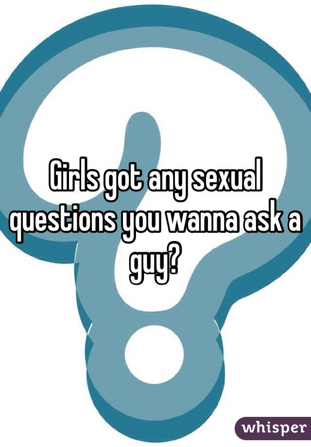 Girls got any sexual questions you wanna ask a guy?