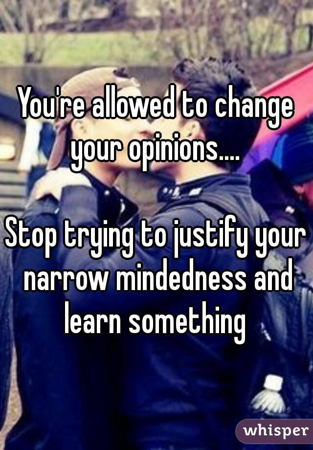 You're allowed to change your opinions....   Stop trying to justify your narrow mindedness and learn something