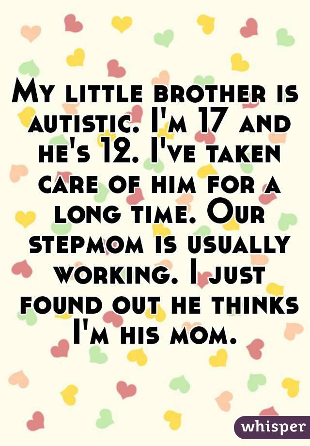 My little brother is autistic. I'm 17 and he's 12. I've taken care of him for a long time. Our stepmom is usually working. I just found out he thinks I'm his mom.