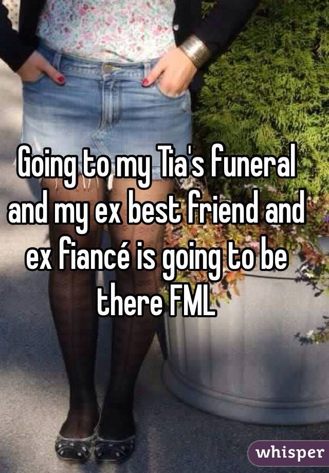 Going to my Tia's funeral and my ex best friend and ex fiancé is going to be there FML