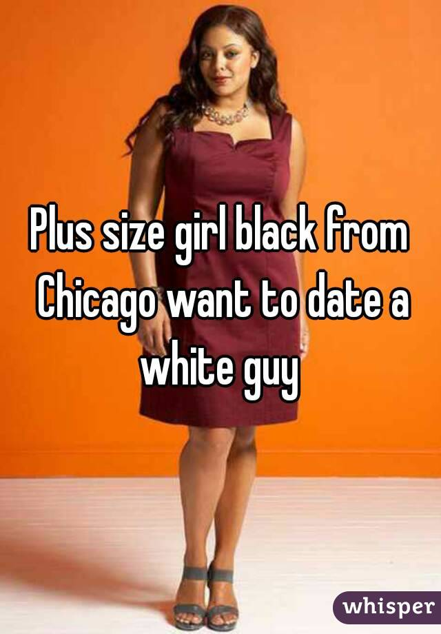 Plus size girl black from Chicago want to date a white guy