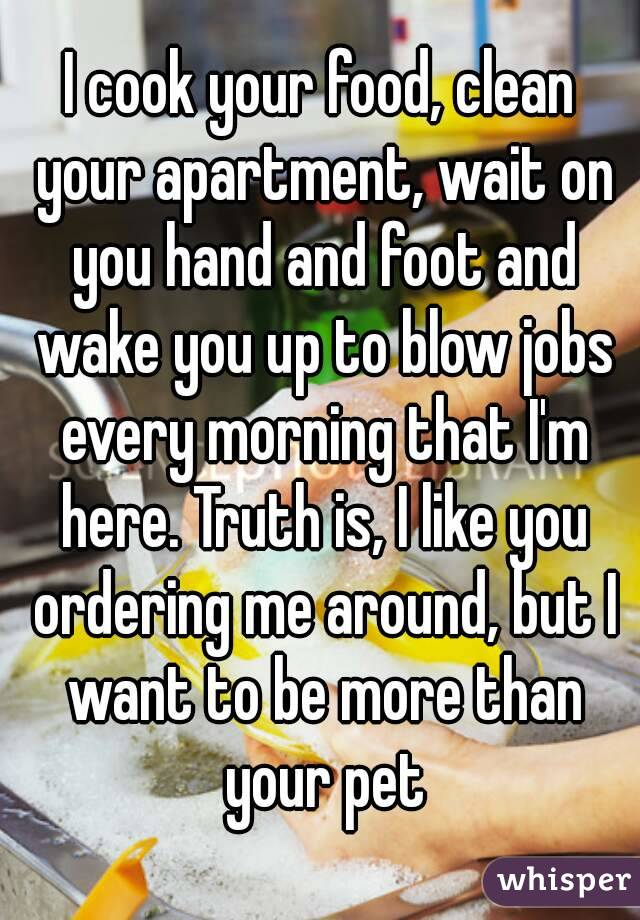 I cook your food, clean your apartment, wait on you hand and foot and wake you up to blow jobs every morning that I'm here. Truth is, I like you ordering me around, but I want to be more than your pet