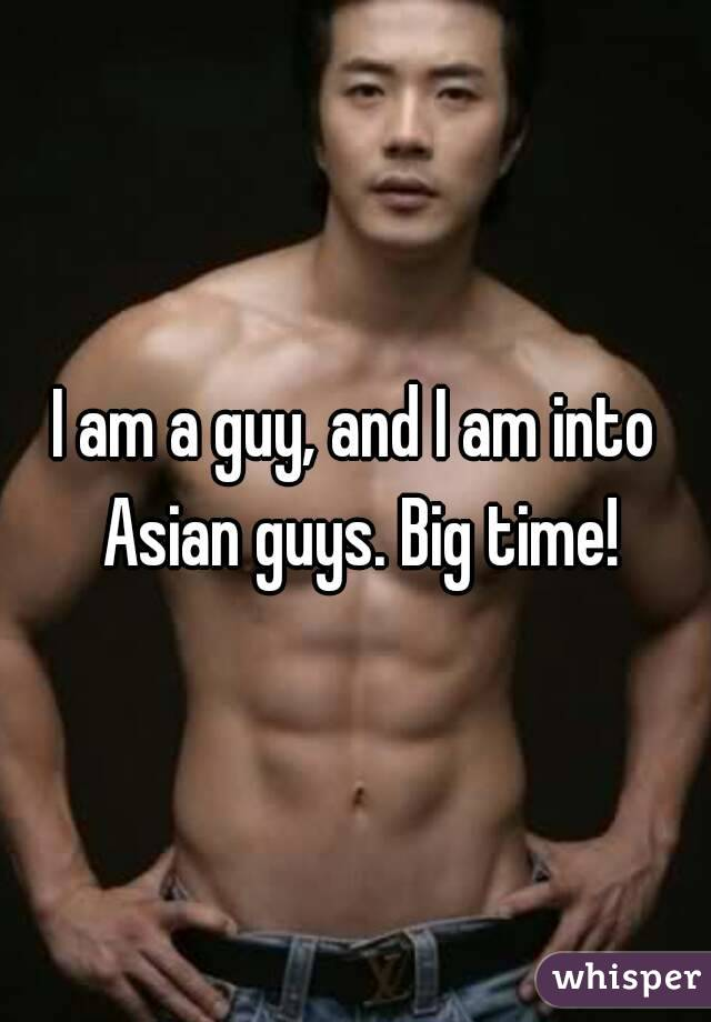 I am a guy, and I am into Asian guys. Big time!
